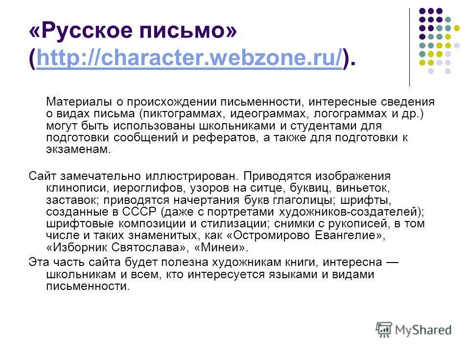 «Русское письмо» (http://character.webzone.ru/).http://character.webzone.ru/ Материалы о происхождении письменности, интересные сведения о видах письма (пиктограммах, идеограммах, логограммах и др.) могут быть использованы школьниками и студентами дл