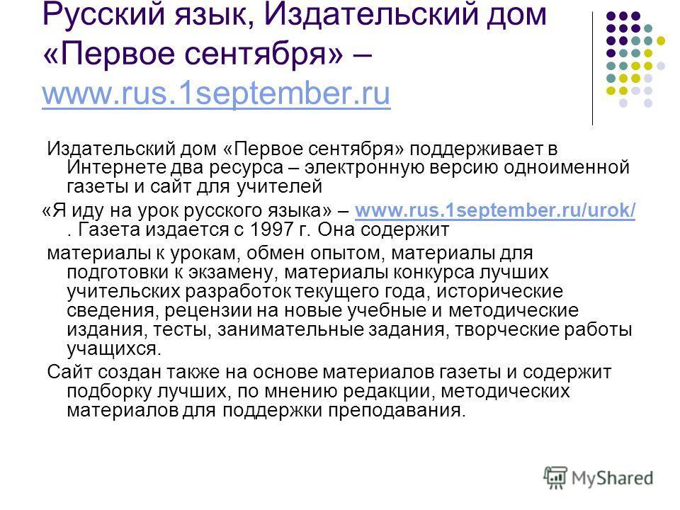 Русский язык, Издательский дом «Первое сентября» – www.rus.1september.ru www.rus.1september.ru Издательский дом «Первое сентября» поддерживает в Интернете два ресурса – электронную версию одноименной газеты и сайт для учителей «Я иду на урок русского