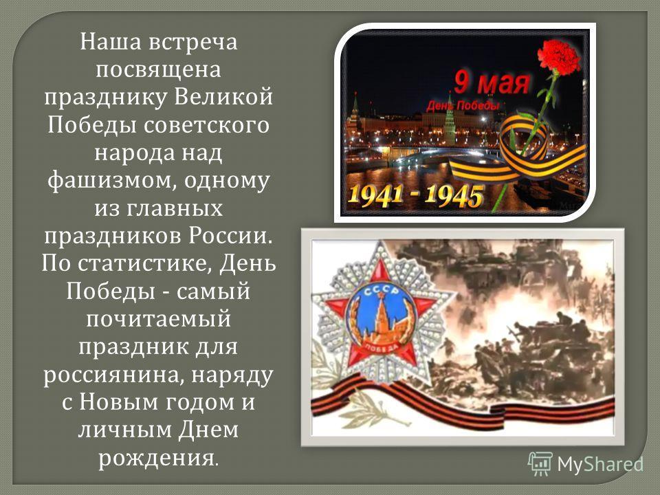 Наша встреча посвящена празднику Великой Победы советского народа над фашизмом, одному из главных праздников России. По статистике, День Победы - самый почитаемый праздник для россиянина, наряду с Новым годом и личным Днем рождения.