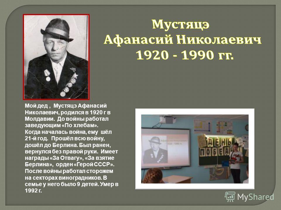 Мой дед, Мустяцэ Афанасий Николаевич, родился в 1920 г в Молдавии. До войны работал заведующим « По хлебам ». Когда началась война, ему шёл 21-й год. Прошёл всю войну, дошёл до Берлина. Был ранен, вернулся без правой руки. Имеет награды « За Отвагу »