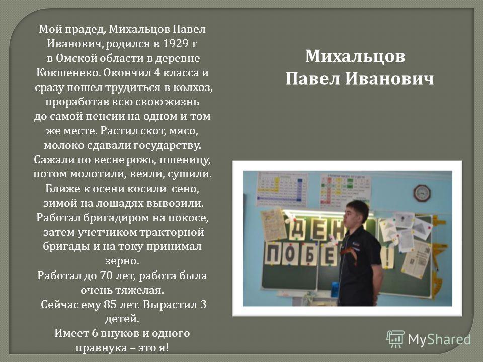 Мой прадед, Михальцов Павел Иванович, родился в 1929 г в Омской области в деревне Кокшенево. Окончил 4 класса и сразу пошел трудиться в колхоз, проработав всю свою жизнь до самой пенсии на одном и том же месте. Растил скот, мясо, молоко сдавали госуд
