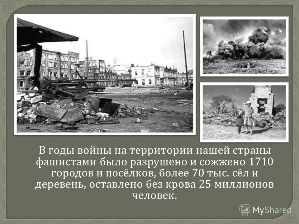 В годы войны на территории нашей страны фашистами было разрушено и сожжено 1710 городов и посёлков, более 70 тыс. сёл и деревень, оставлено без крова 25 миллионов человек.