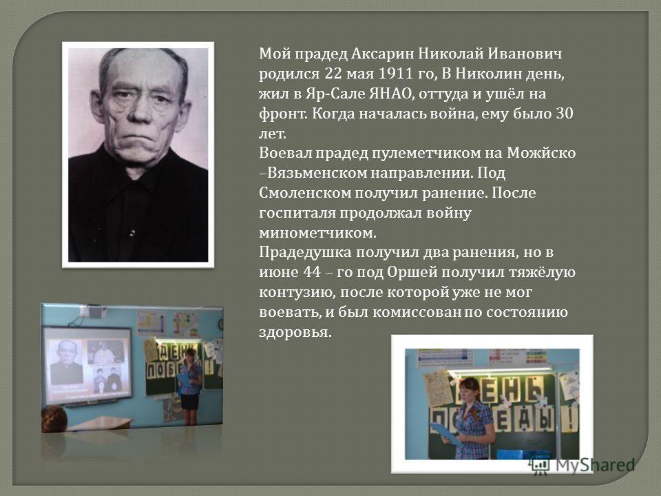 Мой прадед Аксарин Николай Иванович родился 22 мая 1911 го, В Николин день, жил в Яр - Сале ЯНАО, оттуда и ушёл на фронт. Когда началась война, ему было 30 лет. Воевал прадед пулеметчиком на Можйско – Вязьменском направлении. Под Смоленском получил р