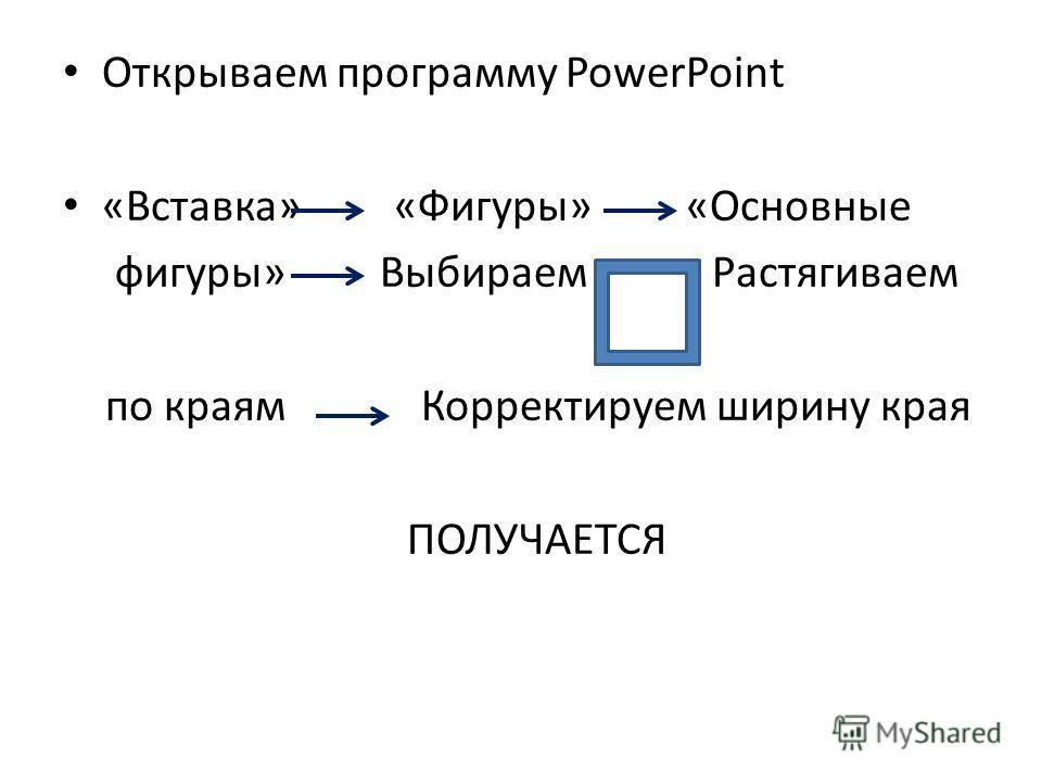 Открываем программу PowerPoint «Вставка» «Фигуры» «Основные фигуры» Выбираем Растягиваем по краям Корректируем ширину края ПОЛУЧАЕТСЯ