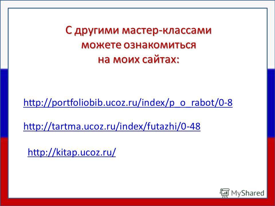 http://tartma.ucoz.ru/index/futazhi/0-48 http://portfoliobib.ucoz.ru/index/p_o_rabot/0-8 С другими мастер-классами можете ознакомиться на моих сайтах: http://kitap.ucoz.ru/