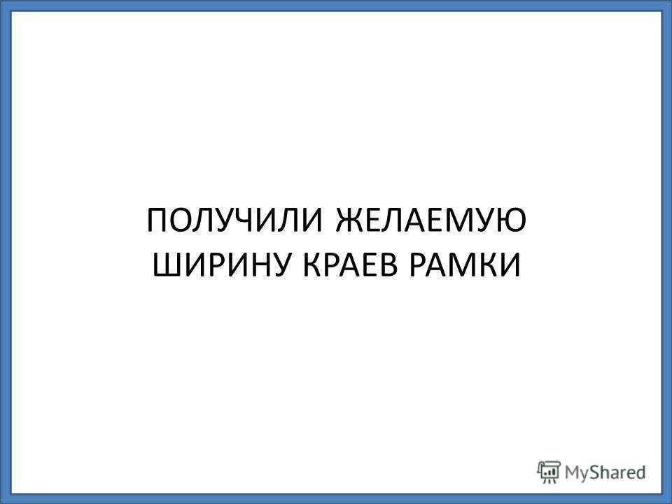 ПОЛУЧИЛИ ЖЕЛАЕМУЮ ШИРИНУ КРАЕВ РАМКИ