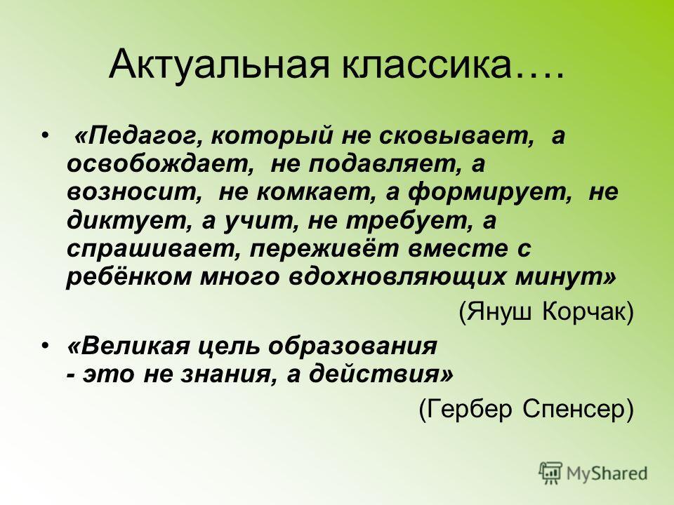 Актуальная классика…. «Педагог, который не сковывает, а освобождает, не подавляет, а возносит, не комкает, а формирует, не диктует, а учит, не требует, а спрашивает, переживёт вместе с ребёнком много вдохновляющих минут» (Януш Корчак) «Великая цель о