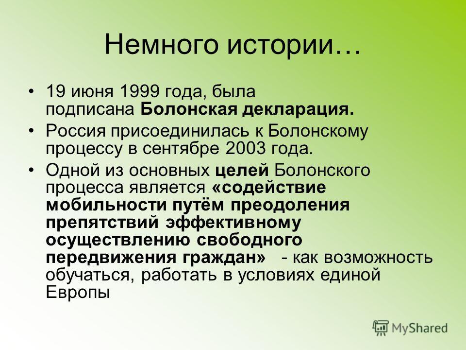 Немного истории… 19 июня 1999 года, была подписана Болонская декларация. Россия присоединилась к Болонскому процессу в сентябре 2003 года. Одной из основных целей Болонского процесса является «содействие мобильности путём преодоления препятствий эффе