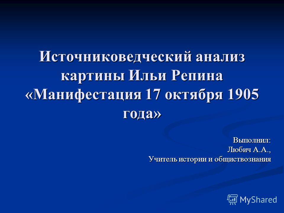 Источниковедческий анализ картины Ильи Репина «Манифестация 17 октября 1905 года» Выполнил: Любич А.А., Учитель истории и обществознания