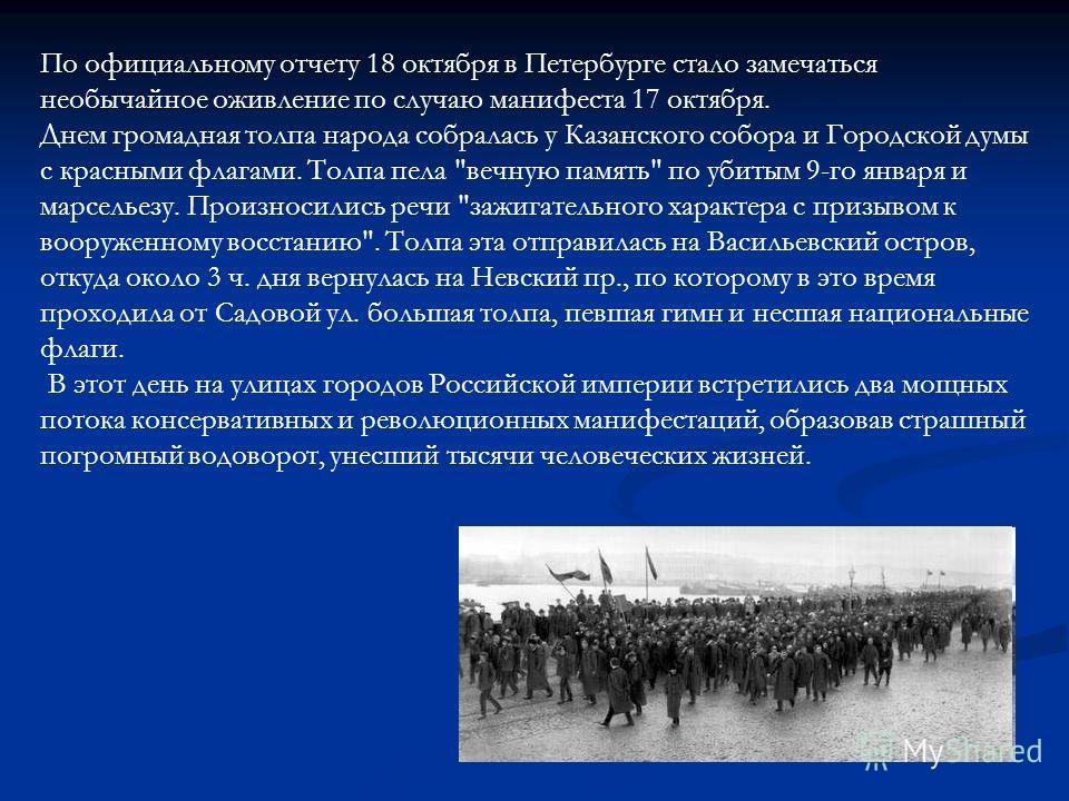 По официальному отчету 18 октября в Петербурге стало замечаться необычайное оживление по случаю манифеста 17 октября. Днем громадная толпа народа собралась у Казанского собора и Городской думы с красными флагами. Толпа пела