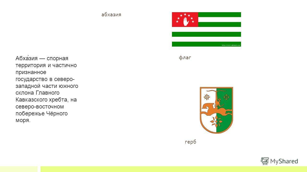 абхазия флаг Абха́зия спорная территория и частично признанное государство в северо- западной части южного склона Главного Кавказского хребта, на северо-восточном побережье Чёрного моря. герб