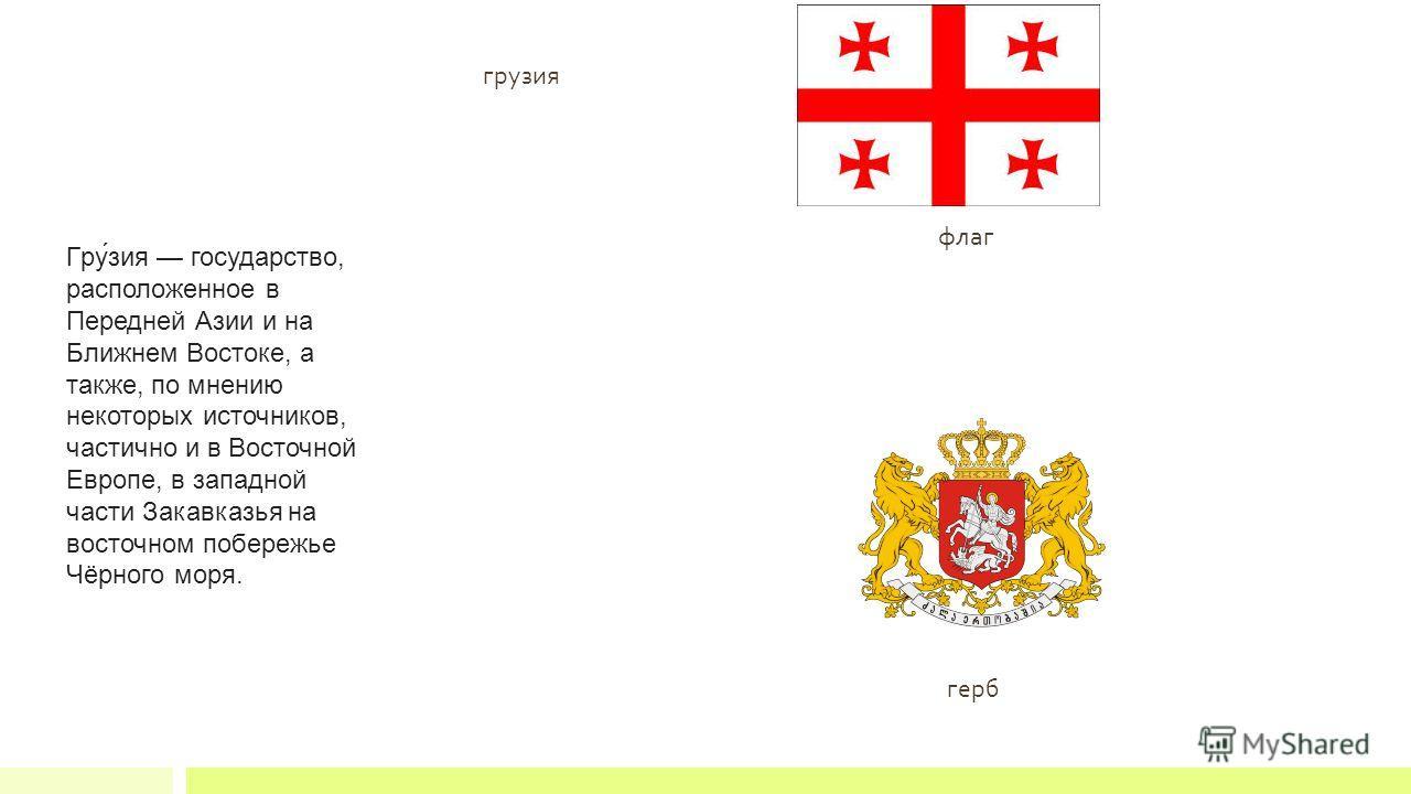 флаг герб Гру́зия государство, расположенное в Передней Азии и на Ближнем Востоке, а также, по мнению некоторых источников, частично и в Восточной Европе, в западной части Закавказья на восточном побережье Чёрного моря. грузия