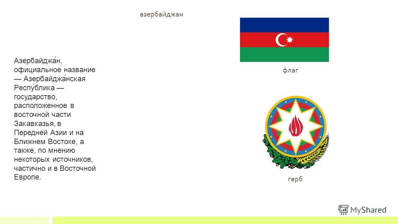флаг герб Азербайджа́н, официальное название Азербайджа́нская Респу́блика государство, расположенное в восточной части Закавказья, в Передней Азии и на Ближнем Востоке, а также, по мнению некоторых источников, частично и в Восточной Европе. азербайдж