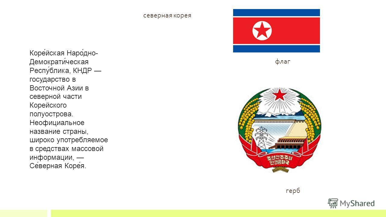 флаг герб Коре́йская Наро́дно- Демократи́ческая Респу́блика, КНДР государство в Восточной Азии в северной части Корейского полуострова. Неофициальное название страны, широко употребляемое в средствах массовой информации, Се́верная Коре́я. северная ко