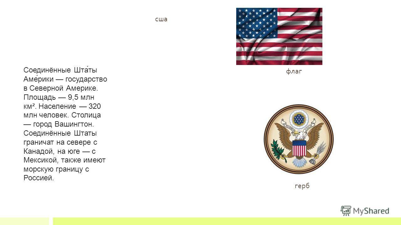 флаг герб Соединённые Шта́ты Аме́рики государство в Северной Америке. Площадь 9,5 млн км². Население 320 млн человек. Столица город Вашингтон. Соединённые Штаты граничат на севере с Канадой, на юге с Мексикой, также имеют морскую границу с Россией. с