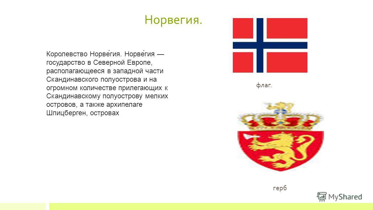 Норвегея. Королевство Норве́гея. Норве́гея государство в Северной Европе, располагающееся в западной части Скандинавского полуострова и на огромном количестве прилегающих к Скандинавскому полуострову мелких островов, а также архипелаге Шпицберген, ос