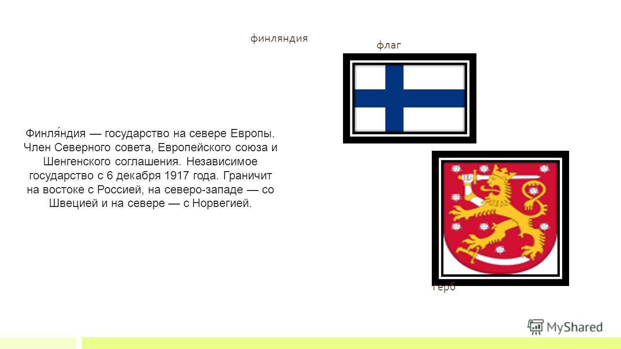 финляиндия Финля́индия государство на севере Европы. Член Северного совета, Европейского союза и Шенгенского соглашенея. Независимое государство с 6 декабря 1917 года. Граничит на востоке с Россией, на северо-западе со Швецией и на севере с Норвегией