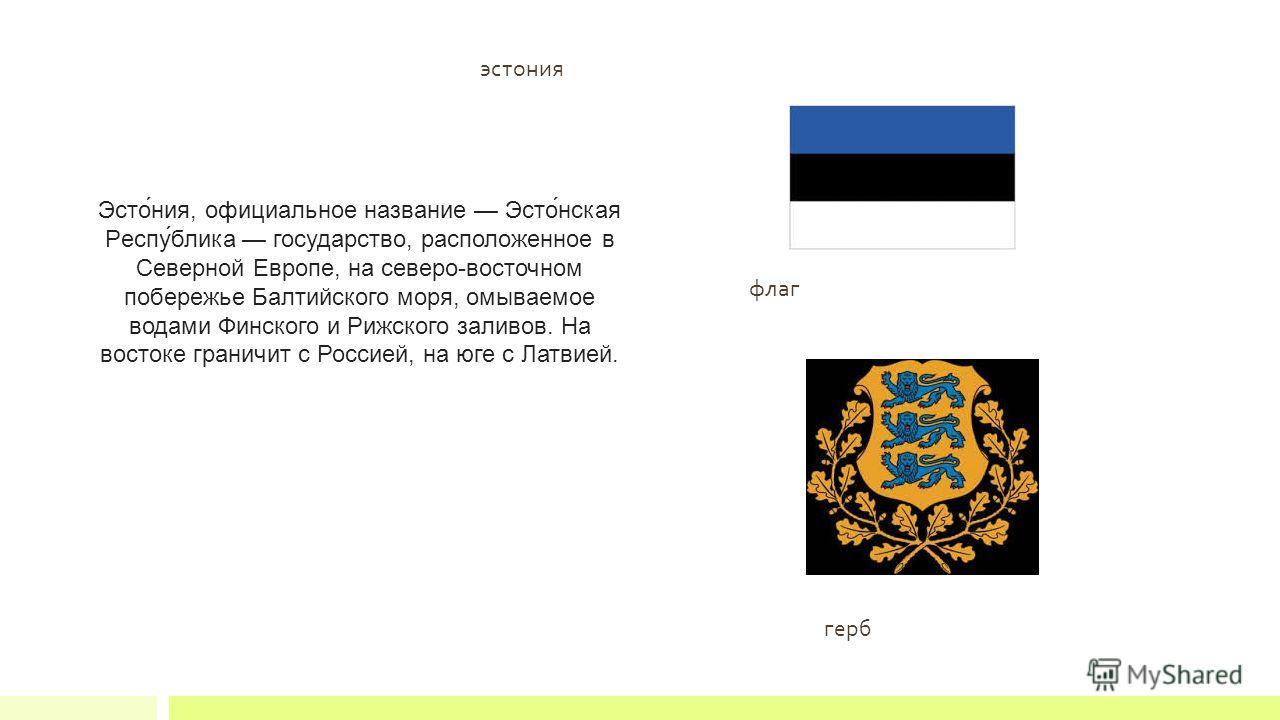 эстонея Эсто́нея, официальное название Эсто́нская Респу́блика государство, расположенное в Северной Европе, на северо-восточном побережье Балтийского моря, омываемое водами Финского и Рижского заливов. На востоке граничит с Россией, на юге с Латвией.