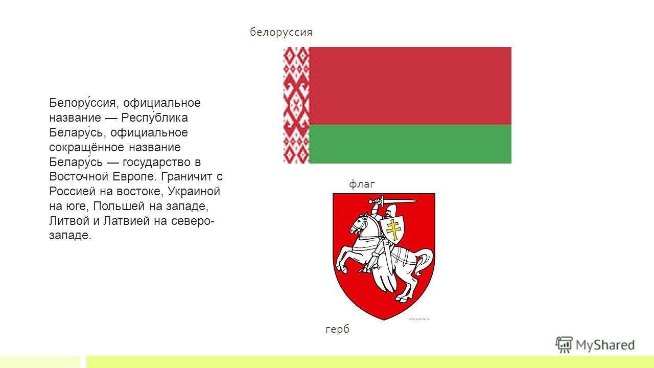 белорусия Белору́сия, официальное название Респу́блика Белару́сь, официальное сокращённое название Белару́сь государство в Восточной Европе. Граничит с Россией на востоке, Украиной на юге, Польшей на западе, Литвой и Латвией на северо- западе. флаг г