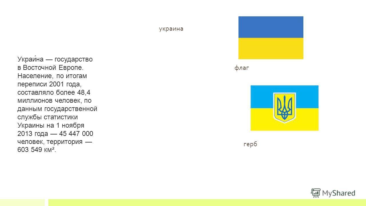 флаг герб украина Украи́на государство в Восточной Европе. Население, по итогам переписи 2001 года, составляло более 48,4 миллионов человек, по данным государственной службы статистики Украины на 1 ноября 2013 года 45 447 000 человек, территория 603