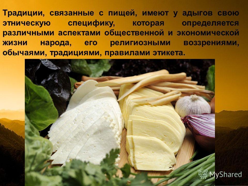 Традиции, связанные с пищей, имеют у адыгов свою этническую специфику, которая определяется различными аспектами общественной и экономической жизни народа, его религиозными воззрениями, обычаями, традициями, правилами этикета.