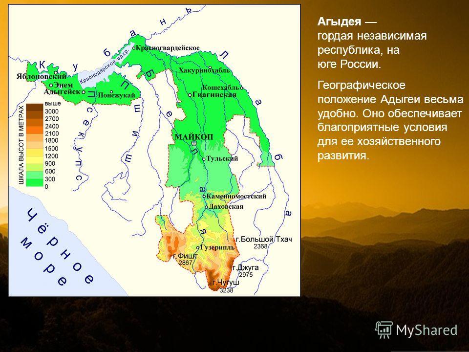 Агыдея гордая независимая республика, на юге России. Географическое положение Адыгеи весьма удобно. Оно обеспечивает благоприятные условия для ее хозяйственного развития.