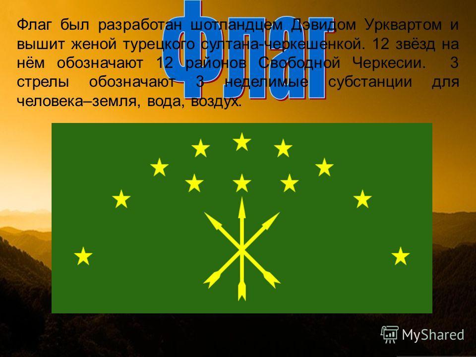 Флаг был разработан шотландцем Дэвидом Урквартом и вышит женой турецкого султана-черкешенкой. 12 звёзд на нём обозначают 12 районов Свободной Черкесии. 3 стрелы обозначают 3 неделимые субстанции для человека–земля, вода, воздух.