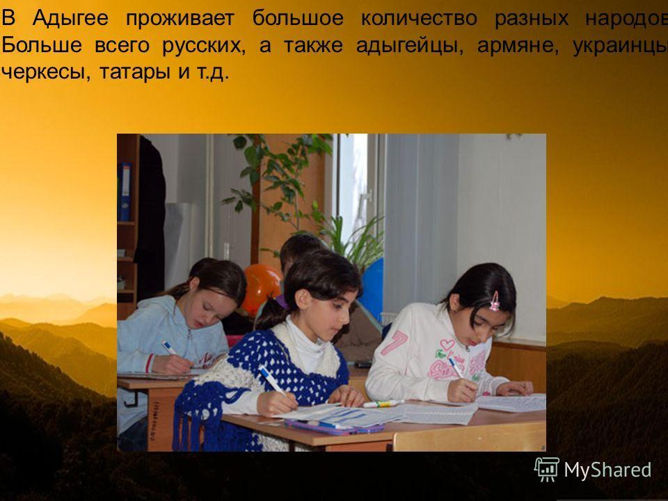 В Адыгее проживает большое количество разных народов. Больше всего русских, а также адыгейцы, армяне, украинцы, черкесы, татары и т.д.