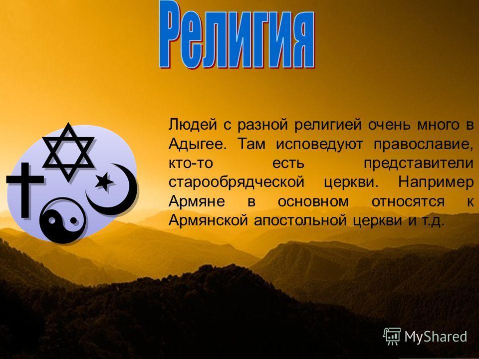 Людей с разной религией очень много в Адыгее. Там исповедуют православие, кто-то есть представители старообрядческой церкви. Например Армяне в основном относятся к Армянской апостольной церкви и т.д.