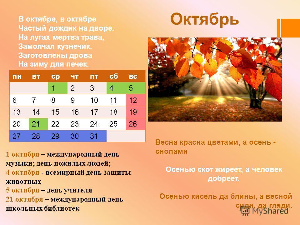 Октябрь В октябре, в октябре Частый дождик на дворе. На лугах мертва трава, Замолчал кузнечик. Заготовлены дрова На зиму для печек. Весна красна цветами, а осень - снопами Осенью скот жиреет, а человек добреет. Осенью кисель да блины, а весной сиди,