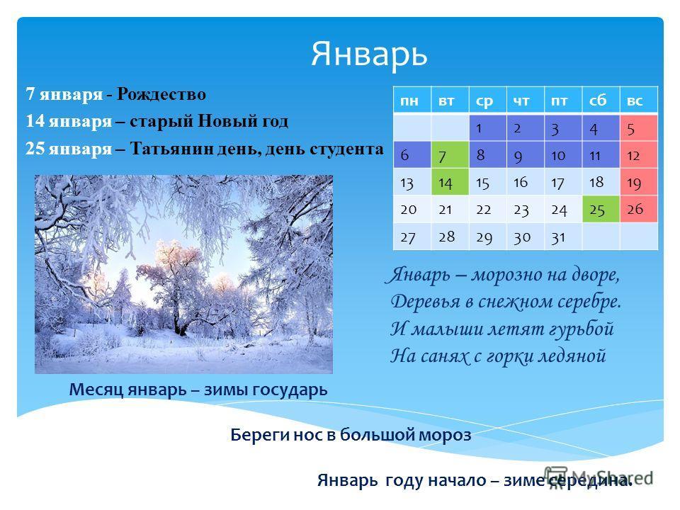 Январь 7 января - Рождество 14 января – старый Новый год 25 января – Татьянин день, день студента пнвтсрчтптсбвс 12345 6789101112 13141516171819 20212223242526 2728293031 Январь – морозно на дворе, Деревья в снежном серебре. И малыши летят гурьбой На
