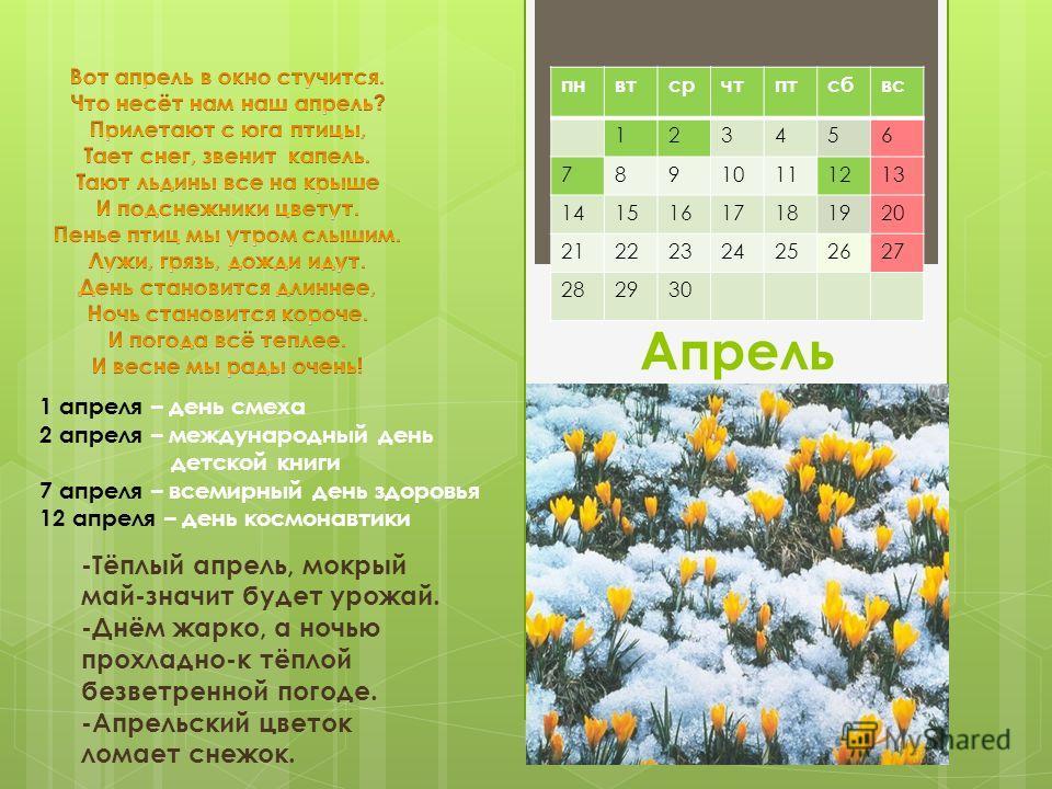Апрель -Тёплый апрель, мокрый май-значит будет урожай. -Днём жарко, а ночью прохладно-к тёплой безветренной погоде. -Апрельский цветок ломает снежок. пнвтсрчтптсбвс 123456 78910111213 14151617181920 21222324252627 282930 1 апреля – день смеха 2 апрел