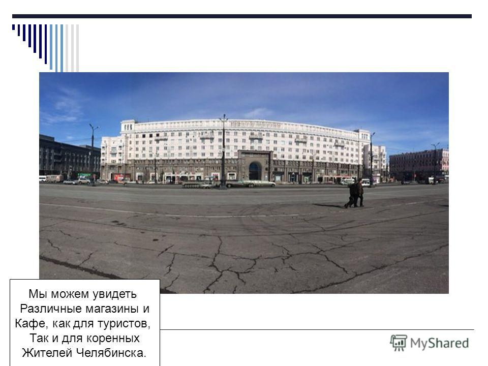 Мы можем увидеть Различные магазины и Кафе, как для туристов, Так и для коренных Жителей Челябинска.