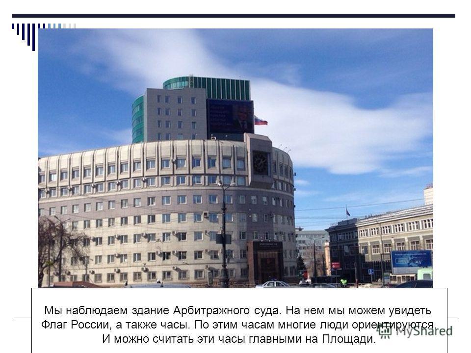 Мы наблюдаем здание Арбитражного суда. На нем мы можем увидеть Флаг России, а также часы. По этим часам многие люди ориентируются. И можно считать эти часы главными на Площади.