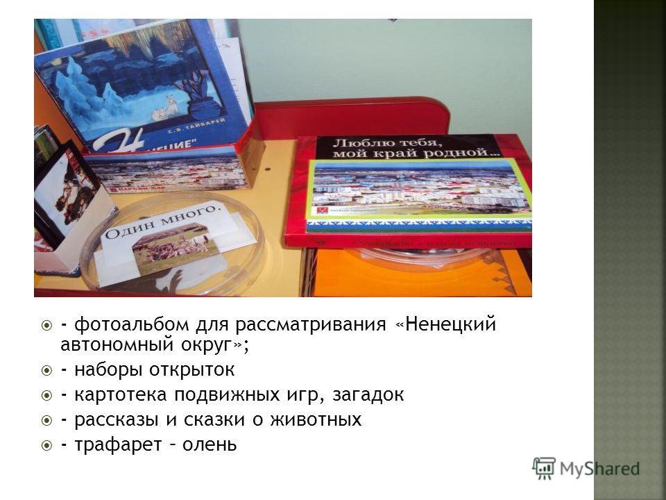 - фотоальбом для рассматривания «Ненецкий автономный округ»; - наборы открыток - картотека подвижных игр, загадок - рассказы и сказки о животных - трафарет – олень