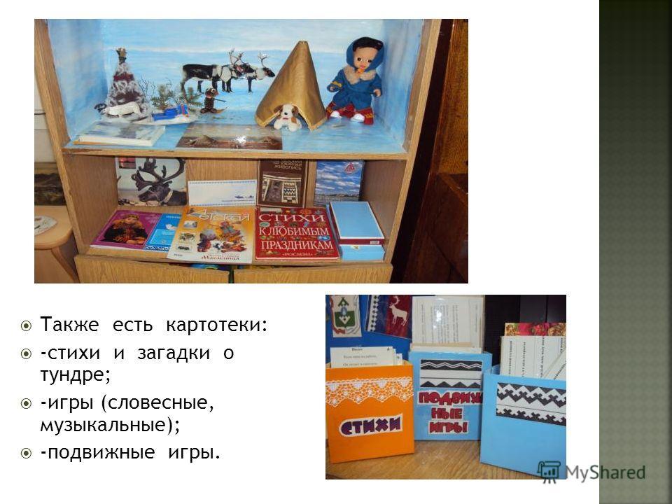 Также есть картотеки: -стихи и загадки о тундре; -игры (словесные, музыкальные); -подвижные игры.