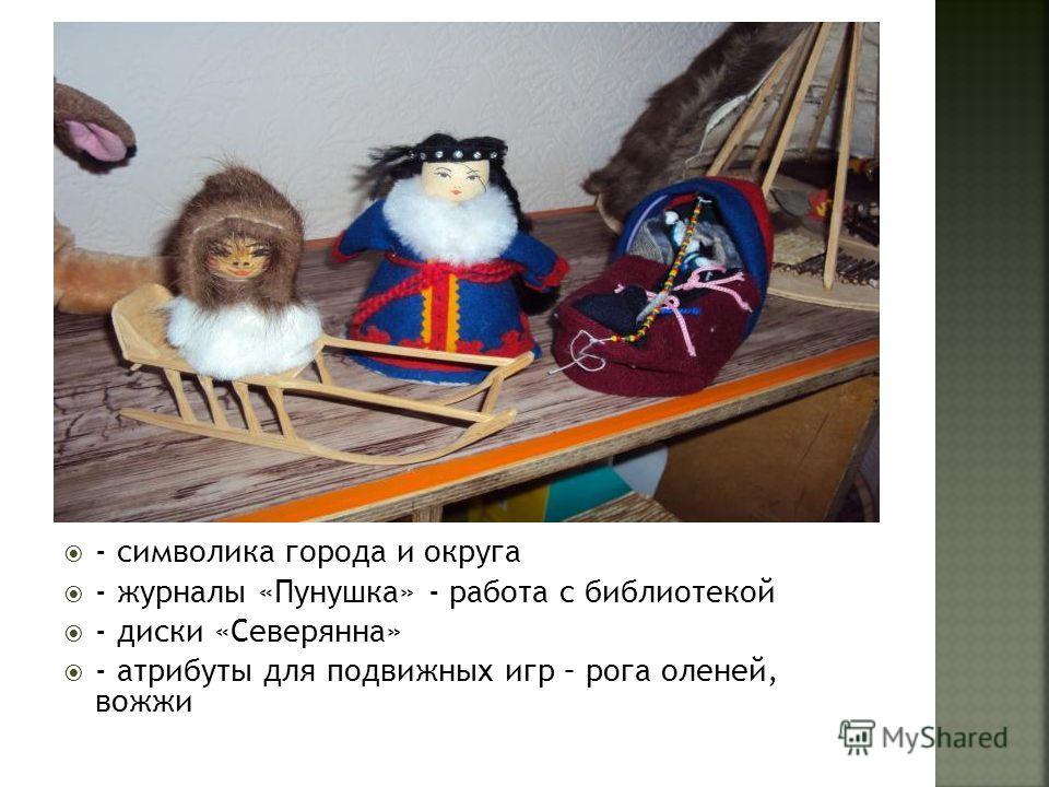- символика города и округа - журналы «Пунушка» - работа с библиотекой - диски «Северянна» - атрибуты для подвижных игр – рога оленей, вожжи