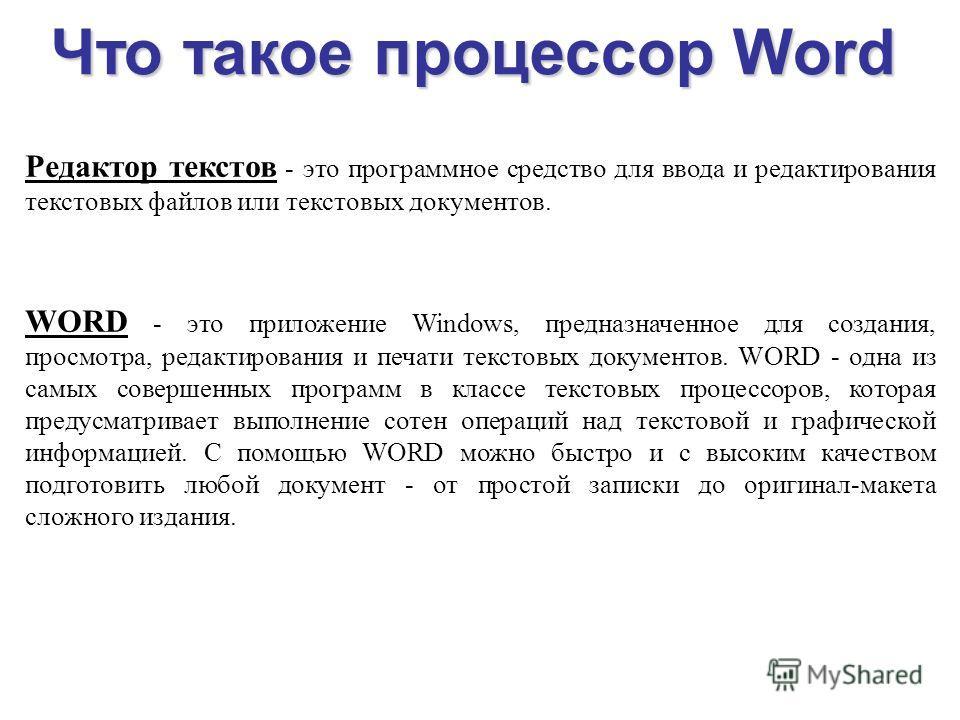 Что такое процессор Word Редактор текстов - это программное средство для ввода и редактирования текстовых файлов или текстовых документов. WORD - это приложение Windows, предназначенное для создания, просмотра, редактирования и печати текстовых докум