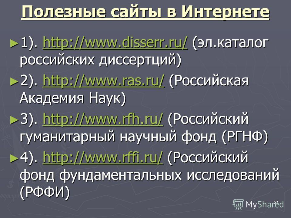 21 Полезные сайты в Интернете 1). http://www.disserr.ru/ (эл.каталог российских диссертаций) 1). http://www.disserr.ru/ (эл.каталог российских диссертаций)http://www.disserr.ru/ 2). http://www.ras.ru/ (Российская Академия Наук) 2). http://www.ras.ru/