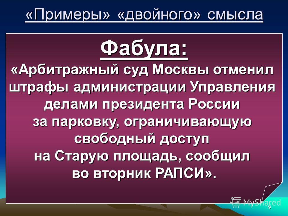 9 «Примеры» «двойного» смысла Фабула: «Арбитражный суд Москвы отменил штрафы администрации Управления делами президента России за парковку, ограничивающую свободный доступ на Старую площадь, сообщил во вторник РАПСИ».