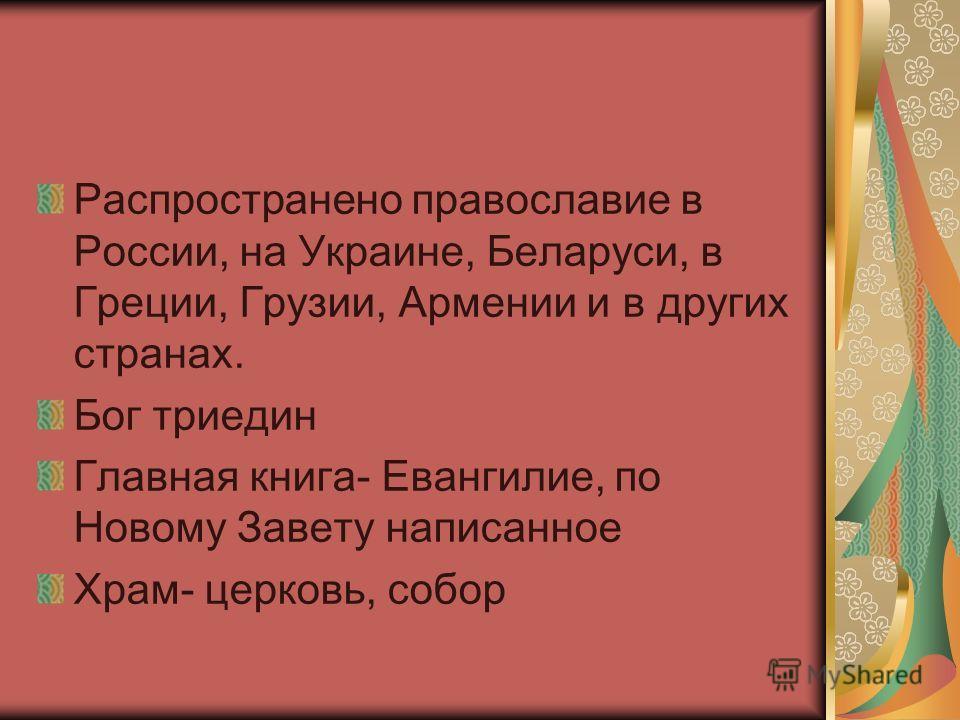 Распространено православие в России, на Украине, Беларуси, в Греции, Грузии, Армении и в других странах. Бог триедин Главная книга- Евангилие, по Новому Завету написанное Храм- церковь, собор