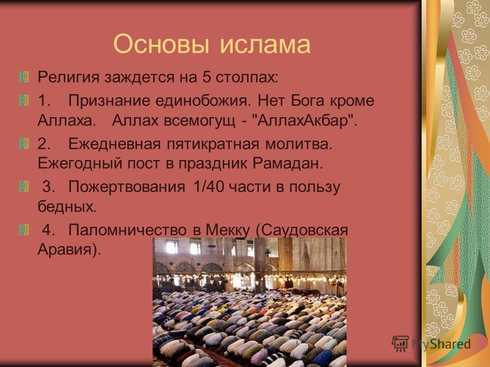 Основы ислама Религия заждется на 5 столпах: 1. Признание единобожия. Нет Бога кроме Аллаха. Аллах всемогущ -