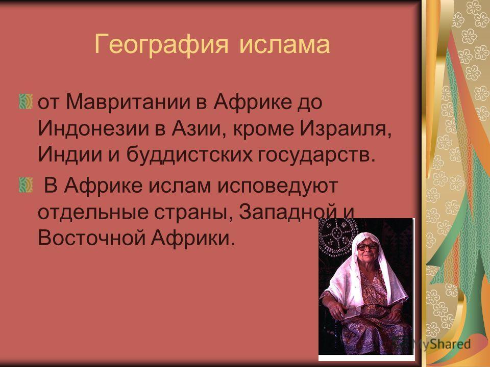 География ислама от Мавритании в Африке до Индонезии в Азии, кроме Израиля, Индии и буддистских государств. В Африке ислам исповедуют отдельные страны, Западной и Восточной Африки.