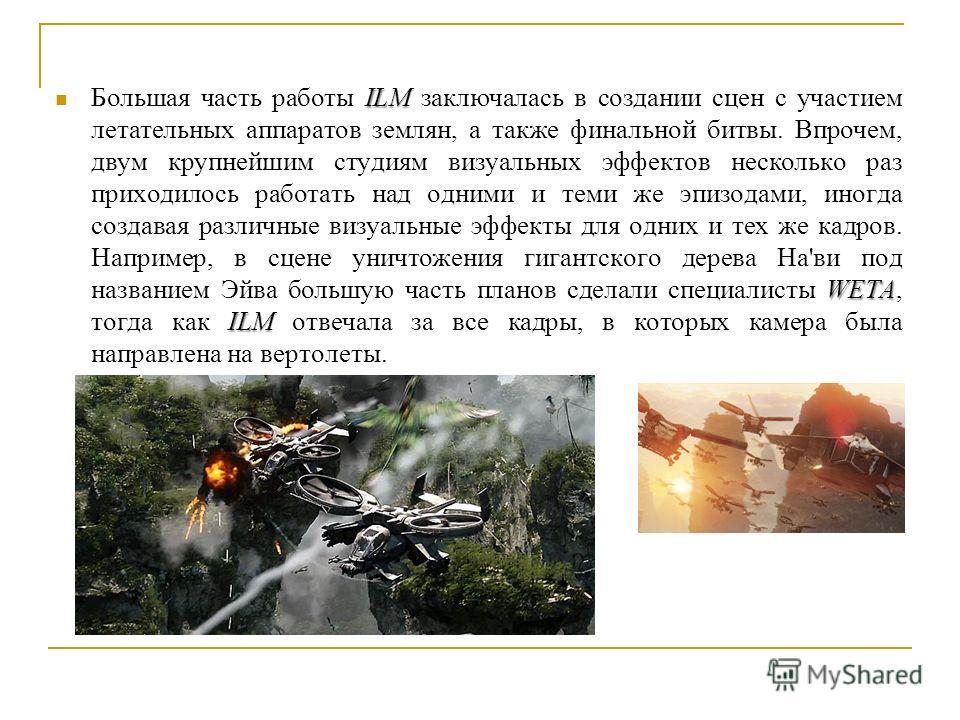 ILM WETA ILM Большая часть работы ILM заключалась в создании сцен с участием летательных аппаратов землян, а также финальной битвы. Впрочем, двум крупнейшим студиям визуальных эффектов несколько раз приходилось работать над одними и теми же эпизодами