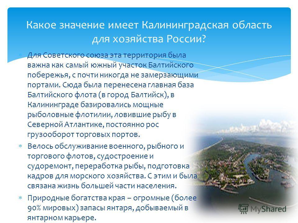 Для Советского союза эта территория была важна как самый южный участок Балтийского побережья, с почти никогда не замерзающими портами. Сюда была перенесена главная база Балтийского флота (в город Балтийск), в Калининграде базировались мощные рыболовн