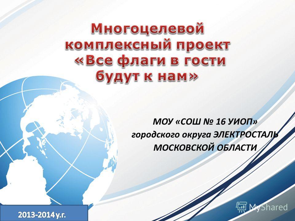 МОУ «СОШ 16 УИОП» городского округа ЭЛЕКТРОСТАЛЬ МОСКОВСКОЙ ОБЛАСТИ
