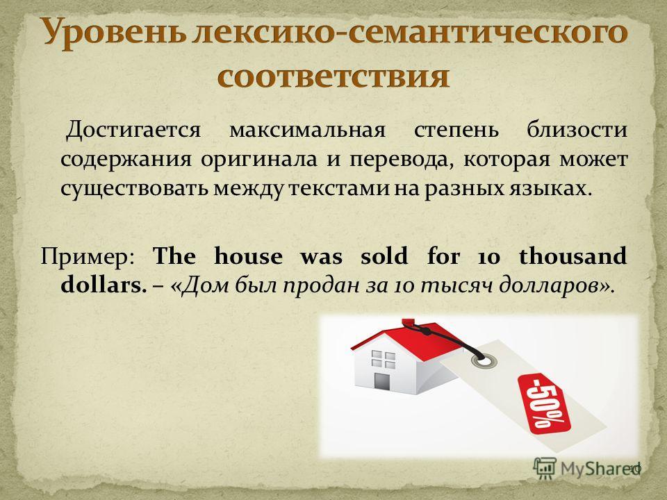 10 Достигается максимальная степень близости содержания оригинала и перевода, которая может существовать между текстами на разных языках. Пример: The house was sold for 10 thousand dollars. – «Дом был продан за 10 тысяч долларов».