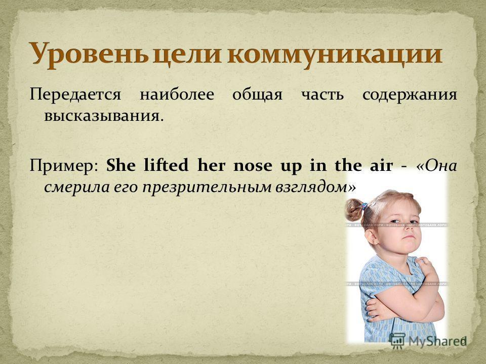 6 Передается наиболее общая часть содержания высказывания. Пример: She lifted her nose up in the air - «Она смерила его презрительным взглядом»
