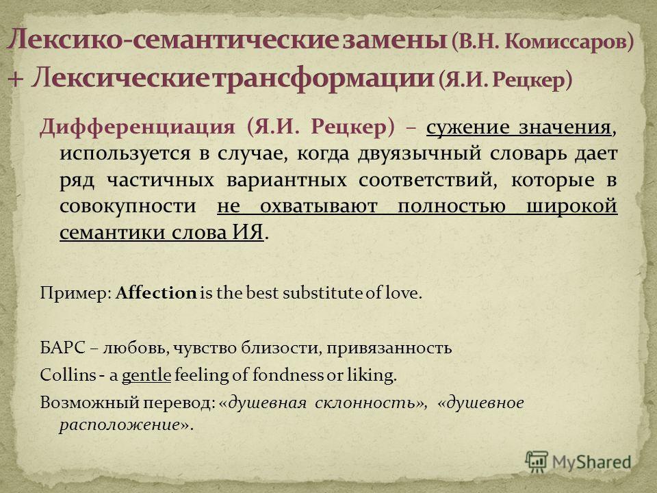 Дифференциация (Я.И. Рецкер) – сужение значения, используется в случае, когда двуязычный словарь дает ряд частичных вариантных соответствий, которые в совокупности не охватывают полностью широкой семантики слова ИЯ. Пример: Affection is the best subs
