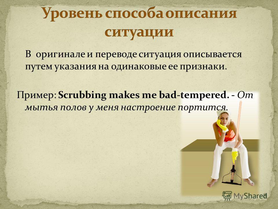 8 В оригинале и переводе ситуация описывается путем указания на одинаковые ее признаки. Пример: Scrubbing makes me bad-tempered. - От мытья полов у меня настроение портится.